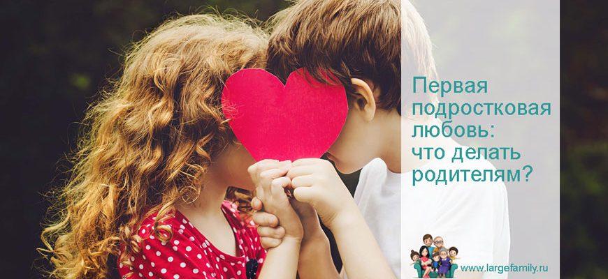 Первая подростковая любовь: что делать родителям девушки